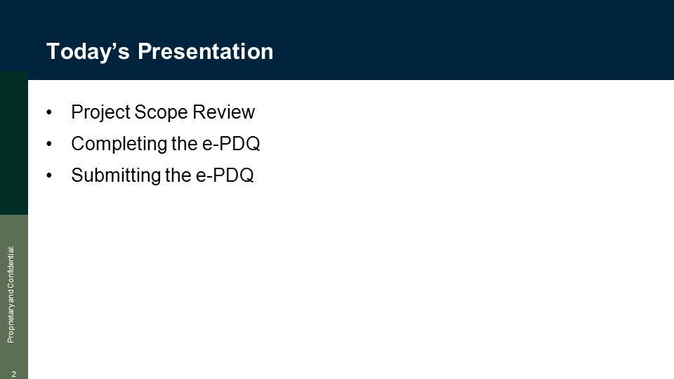 Proprietary and Confidential: 2 Today's Presentation Project Scope Review Completing the e-PDQ Submitting the e-PDQ