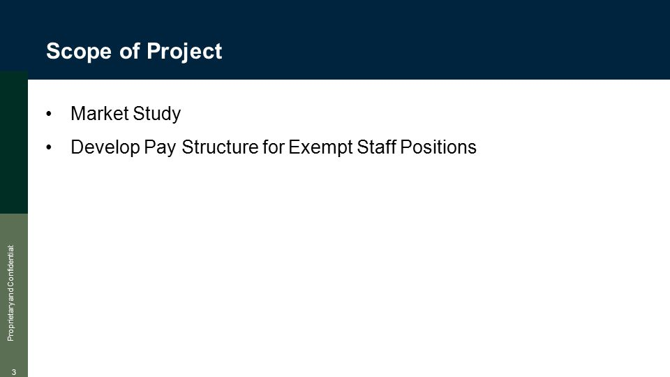 Proprietary and Confidential: 3 Scope of Project Market Study Develop Pay Structure for Exempt Staff Positions