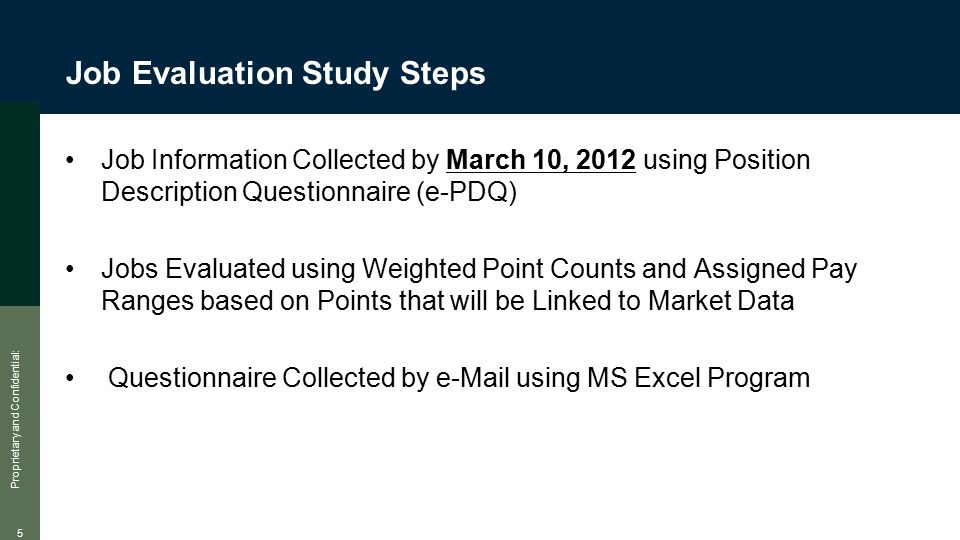 Proprietary and Confidential: 5 Job Evaluation Study Steps Job Information Collected by March 10, 2012 using Position Description Questionnaire (e-PDQ) Jobs Evaluated using Weighted Point Counts and Assigned Pay Ranges based on Points that will be Linked to Market Data Questionnaire Collected by e-Mail using MS Excel Program