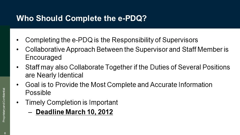 Proprietary and Confidential: 8 Who Should Complete the e-PDQ? Completing the e-PDQ is the Responsibility of Supervisors Collaborative Approach Betwee