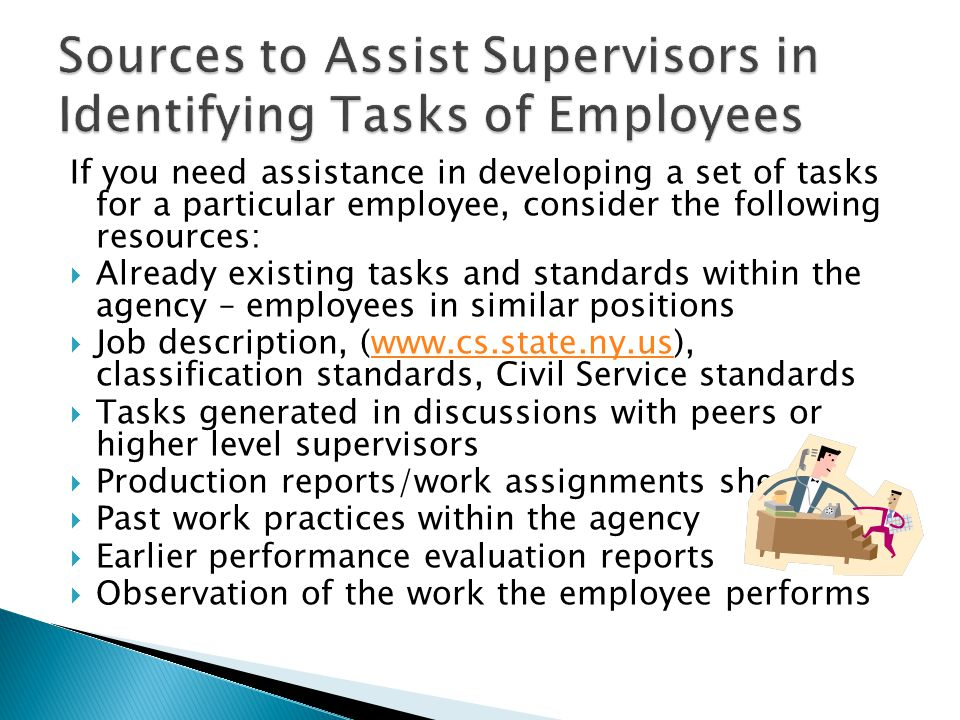 If you need assistance in developing a set of tasks for a particular employee, consider the following resources:  Already existing tasks and standards within the agency – employees in similar positions  Job description, (www.cs.state.ny.us), classification standards, Civil Service standardswww.cs.state.ny.us  Tasks generated in discussions with peers or higher level supervisors  Production reports/work assignments sheets  Past work practices within the agency  Earlier performance evaluation reports  Observation of the work the employee performs