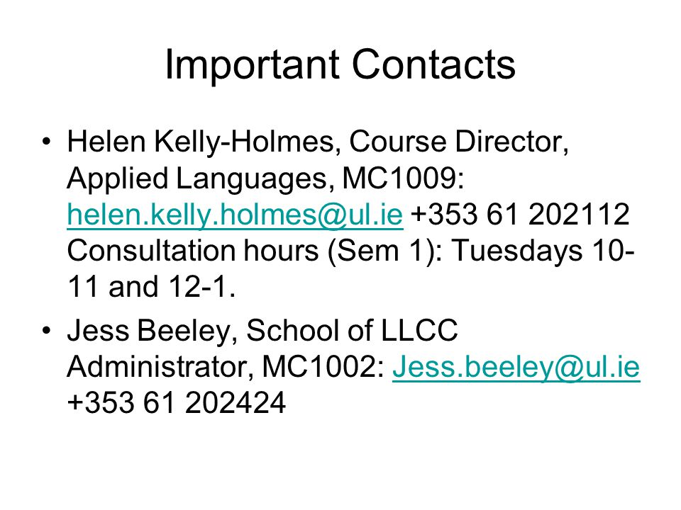 Important Contacts Helen Kelly-Holmes, Course Director, Applied Languages, MC1009: helen.kelly.holmes@ul.ie +353 61 202112 Consultation hours (Sem 1): Tuesdays 10- 11 and 12-1.