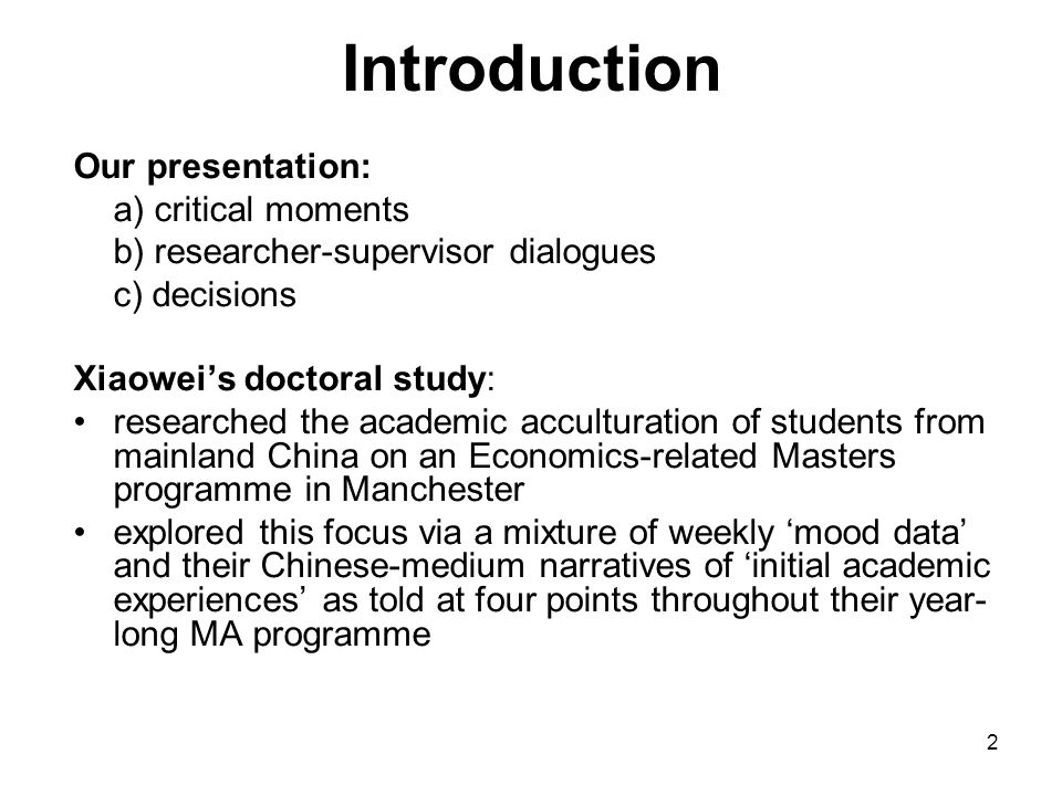 2 Introduction Our presentation: a) critical moments b) researcher-supervisor dialogues c) decisions Xiaowei's doctoral study: researched the academic
