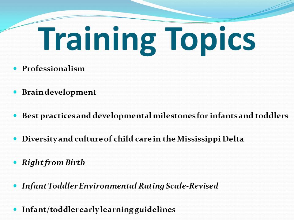 Training Topics Professionalism Brain development Best practices and developmental milestones for infants and toddlers Diversity and culture of child
