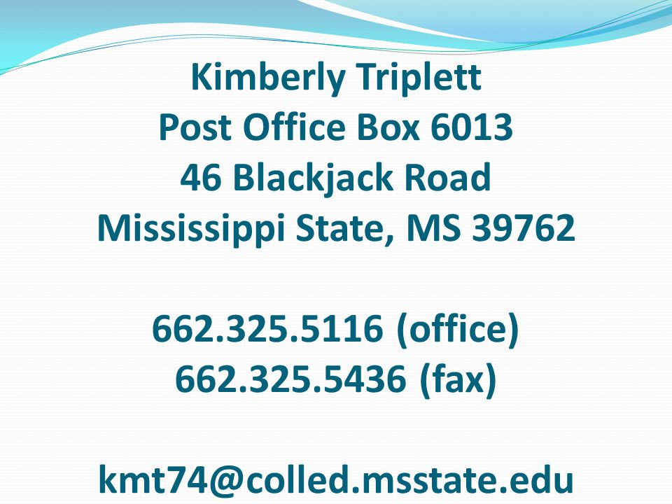 Kimberly Triplett Post Office Box 6013 46 Blackjack Road Mississippi State, MS 39762 662.325.5116 (office) 662.325.5436 (fax) kmt74@colled.msstate.edu