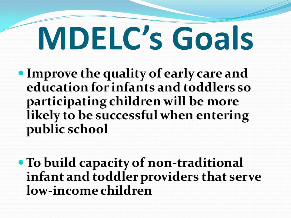 MDELC's Goals Improve the quality of early care and education for infants and toddlers so participating children will be more likely to be successful