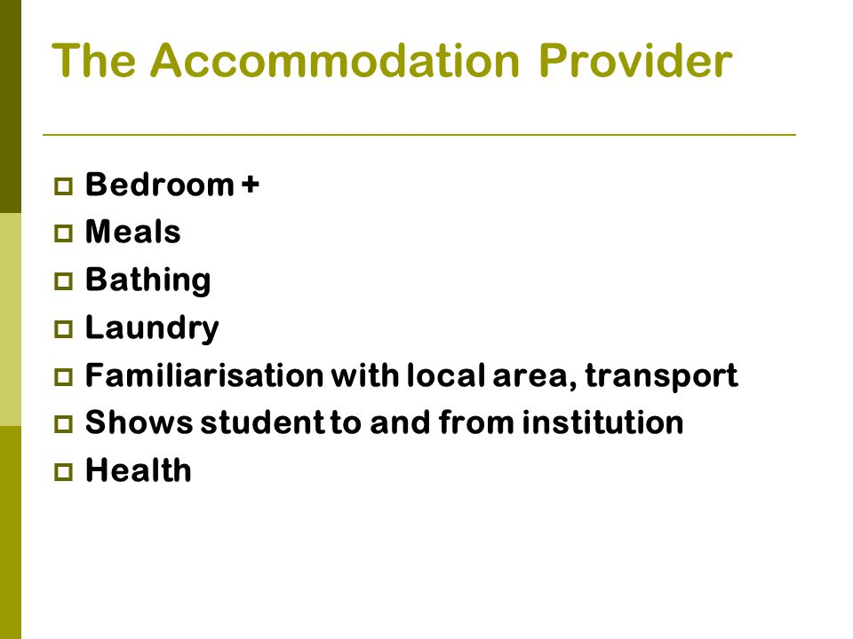 The Accommodation Provider  Bedroom +  Meals  Bathing  Laundry  Familiarisation with local area, transport  Shows student to and from institution  Health