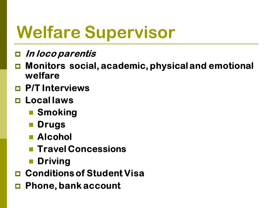 Welfare Supervisor  In loco parentis  Monitors social, academic, physical and emotional welfare  P/T Interviews  Local laws Smoking Drugs Alcohol Travel Concessions Driving  Conditions of Student Visa  Phone, bank account