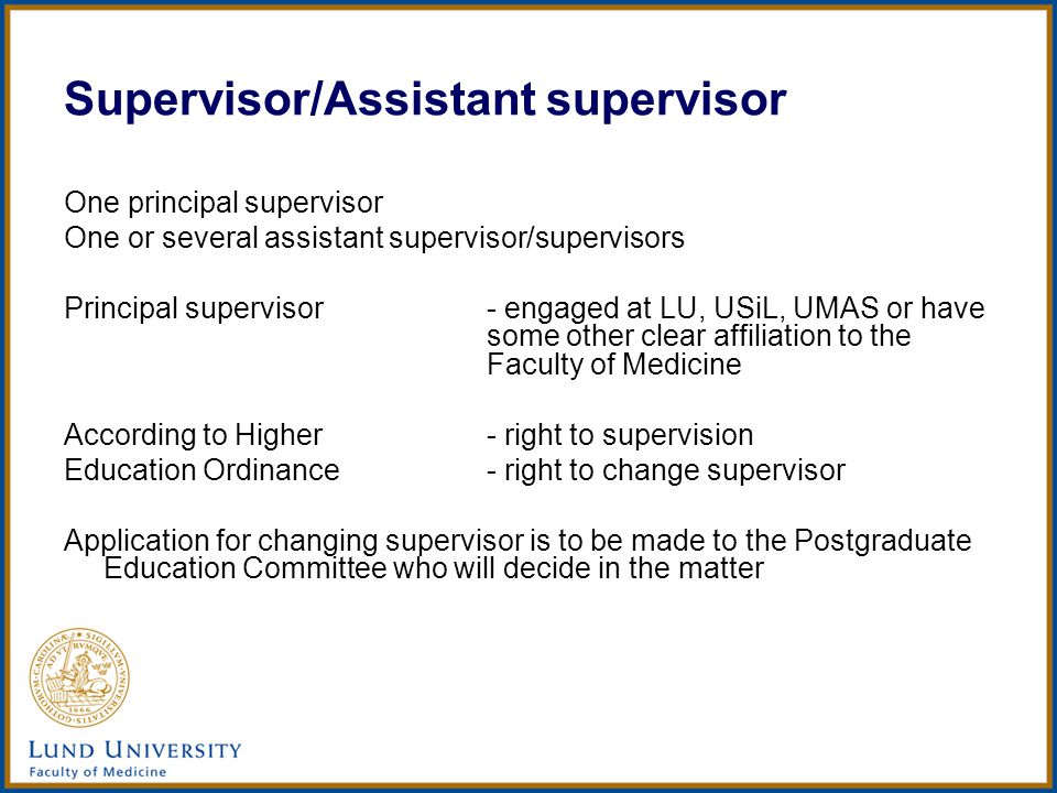 Supervisor/Assistant supervisor One principal supervisor One or several assistant supervisor/supervisors Principal supervisor- engaged at LU, USiL, UMAS or have some other clear affiliation to the Faculty of Medicine According to Higher- right to supervision Education Ordinance- right to change supervisor Application for changing supervisor is to be made to the Postgraduate Education Committee who will decide in the matter