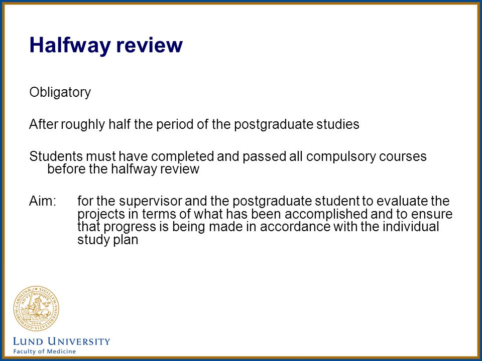 Halfway review Obligatory After roughly half the period of the postgraduate studies Students must have completed and passed all compulsory courses before the halfway review Aim:for the supervisor and the postgraduate student to evaluate the projects in terms of what has been accomplished and to ensure that progress is being made in accordance with the individual study plan