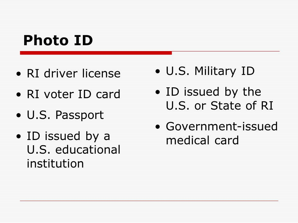 Photo ID RI driver license RI voter ID card U.S. Passport ID issued by a U.S. educational institution U.S. Military ID ID issued by the U.S. or State