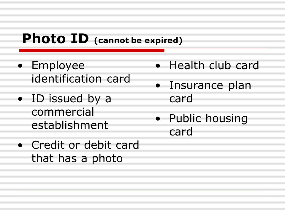 Photo ID (cannot be expired) Employee identification card ID issued by a commercial establishment Credit or debit card that has a photo Health club card Insurance plan card Public housing card
