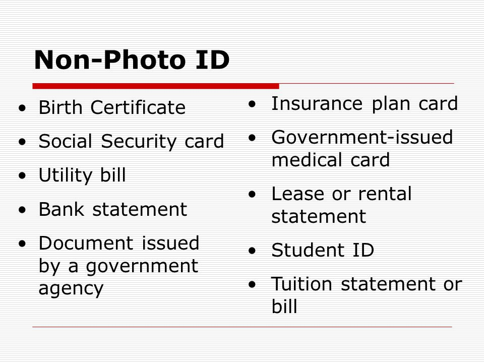 Non-Photo ID Birth Certificate Social Security card Utility bill Bank statement Document issued by a government agency Insurance plan card Government-issued medical card Lease or rental statement Student ID Tuition statement or bill