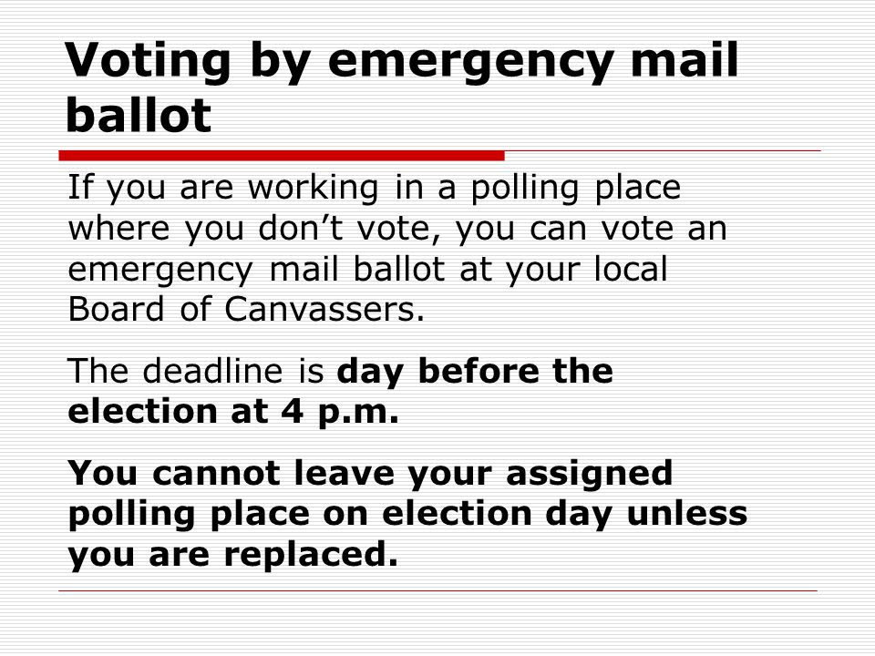 Voting by emergency mail ballot If you are working in a polling place where you don't vote, you can vote an emergency mail ballot at your local Board