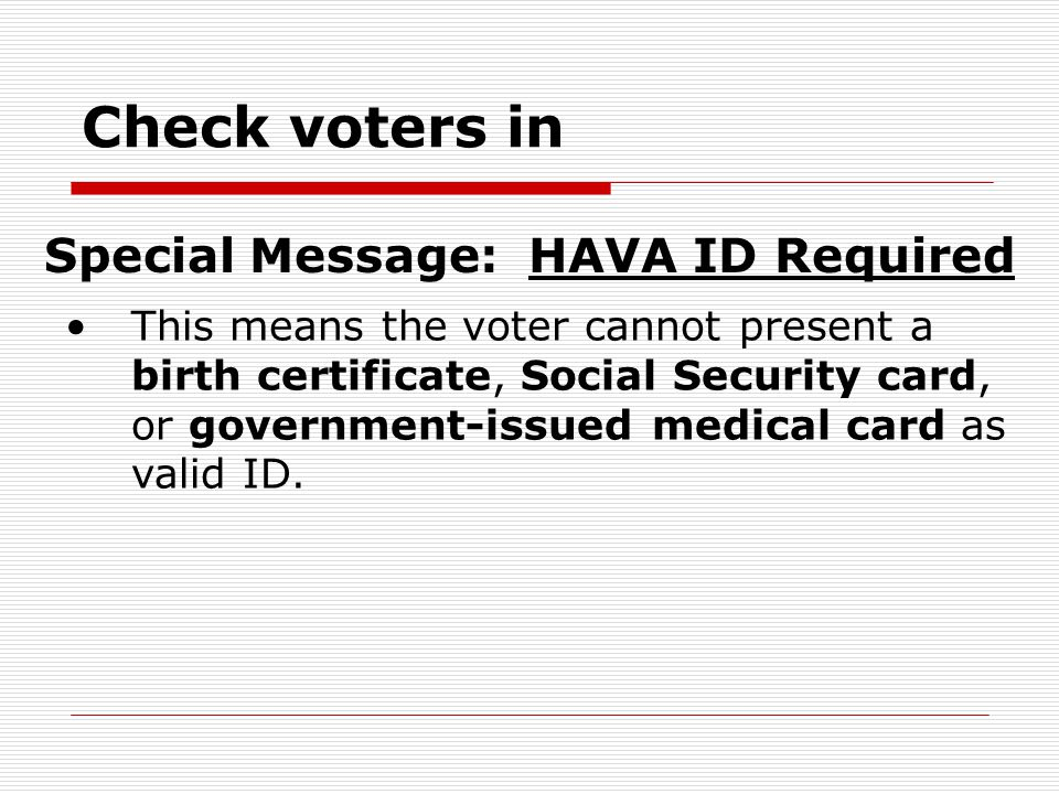 Check voters in This means the voter cannot present a birth certificate, Social Security card, or government-issued medical card as valid ID.