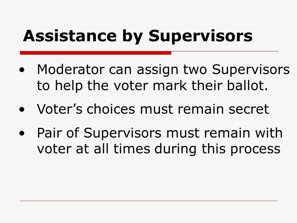 Assistance by Supervisors Moderator can assign two Supervisors to help the voter mark their ballot. Voter's choices must remain secret Pair of Supervi