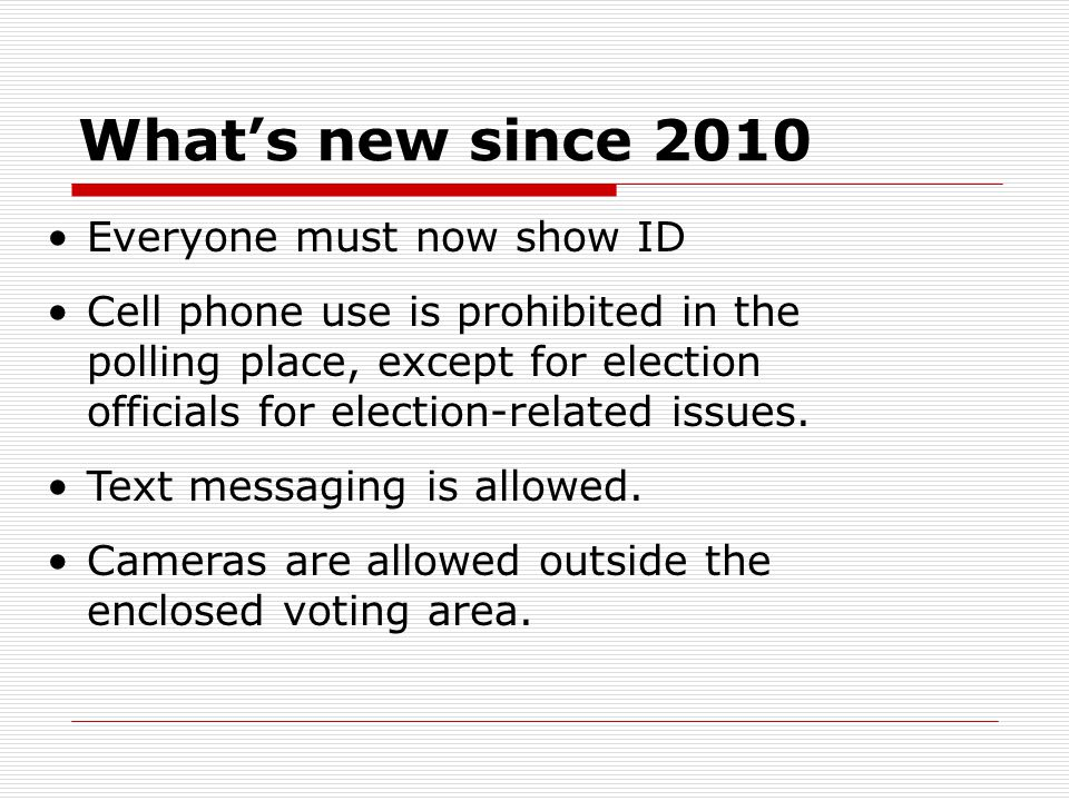 What's new since 2010 Everyone must now show ID Cell phone use is prohibited in the polling place, except for election officials for election-related issues.