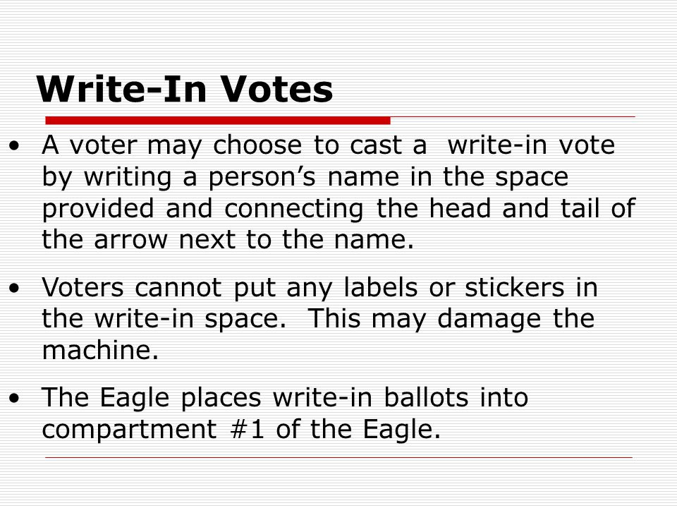 Write-In Votes A voter may choose to cast a write-in vote by writing a person's name in the space provided and connecting the head and tail of the arrow next to the name.