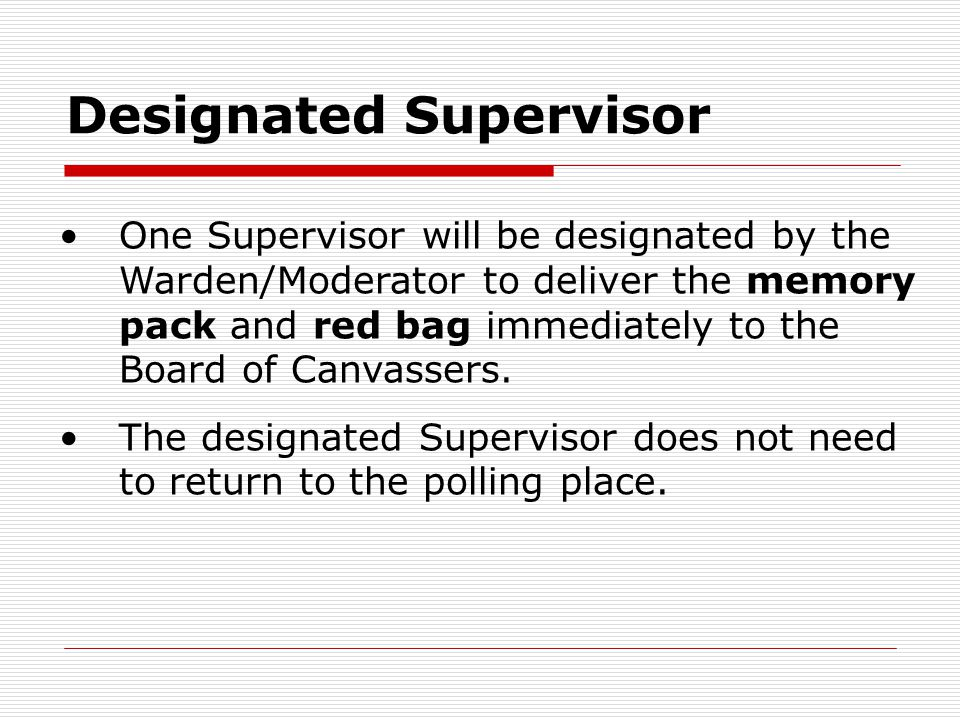Designated Supervisor One Supervisor will be designated by the Warden/Moderator to deliver the memory pack and red bag immediately to the Board of Can