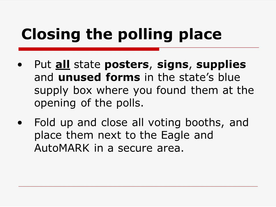 Closing the polling place Put all state posters, signs, supplies and unused forms in the state's blue supply box where you found them at the opening o
