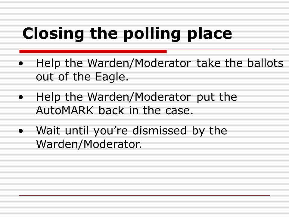 Closing the polling place Help the Warden/Moderator take the ballots out of the Eagle.