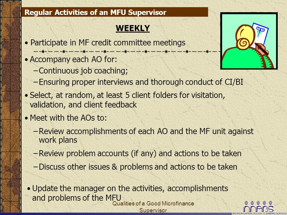 Qualities of a Good Microfinance Supervisor5 Regular Activities of an MFU Supervisor WEEKLY Select, at random, at least 5 client folders for visitation, validation, and client feedback Accompany each AO for: –Continuous job coaching; –Ensuring proper interviews and thorough conduct of CI/BI Participate in MF credit committee meetings Meet with the AOs to: –Review accomplishments of each AO and the MF unit against work plans –Review problem accounts (if any) and actions to be taken –Discuss other issues & problems and actions to be taken Update the manager on the activities, accomplishments and problems of the MFU