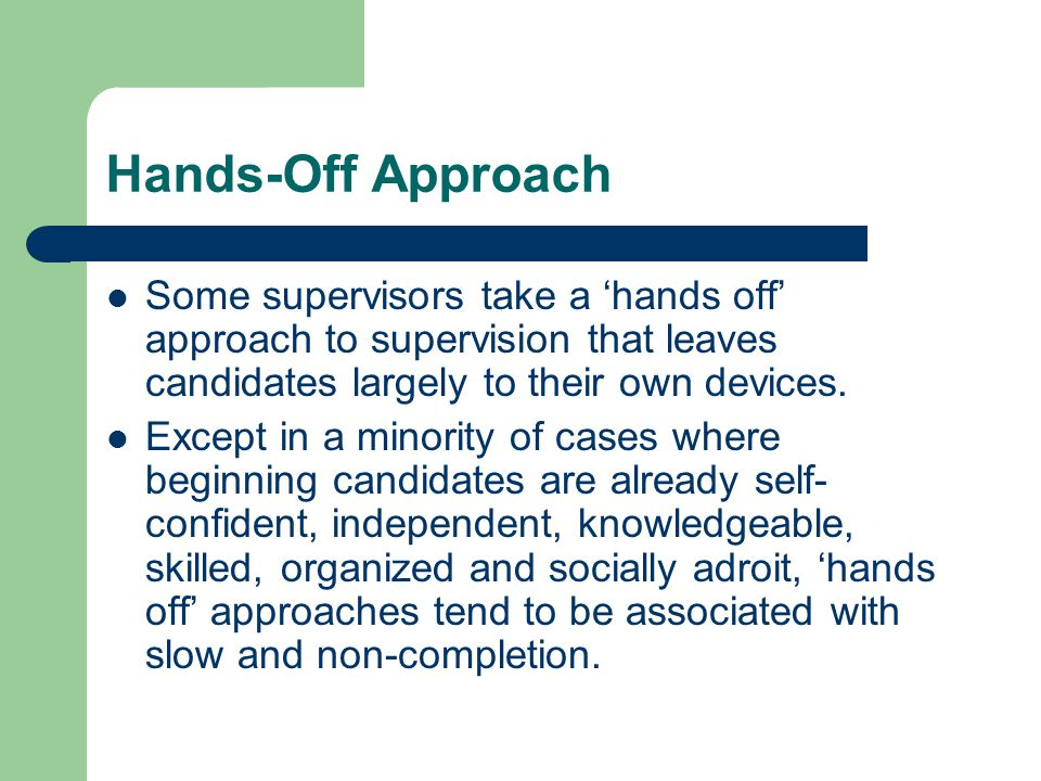 Hands-Off Approach Some supervisors take a 'hands off' approach to supervision that leaves candidates largely to their own devices.