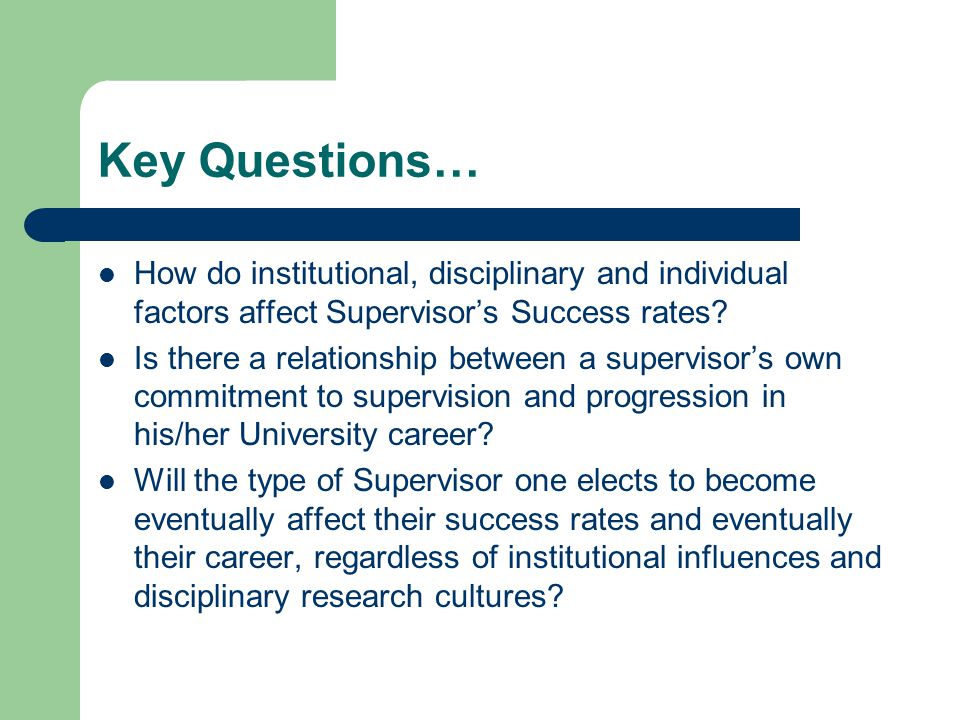 Key Questions… How do institutional, disciplinary and individual factors affect Supervisor's Success rates.
