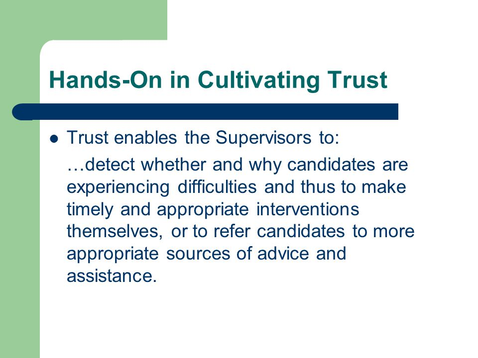 Hands-On in Cultivating Trust Trust enables the Supervisors to: …detect whether and why candidates are experiencing difficulties and thus to make timely and appropriate interventions themselves, or to refer candidates to more appropriate sources of advice and assistance.