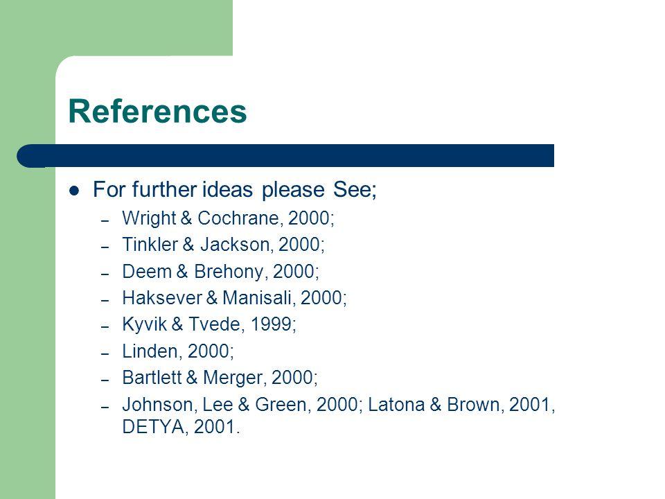References For further ideas please See; – Wright & Cochrane, 2000; – Tinkler & Jackson, 2000; – Deem & Brehony, 2000; – Haksever & Manisali, 2000; – Kyvik & Tvede, 1999; – Linden, 2000; – Bartlett & Merger, 2000; – Johnson, Lee & Green, 2000; Latona & Brown, 2001, DETYA, 2001.