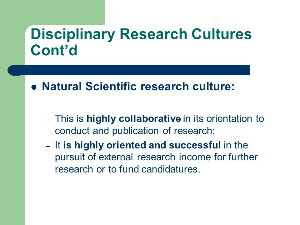 Disciplinary Research Cultures Cont'd Natural Scientific research culture: – This is highly collaborative in its orientation to conduct and publication of research; – It is highly oriented and successful in the pursuit of external research income for further research or to fund candidatures.