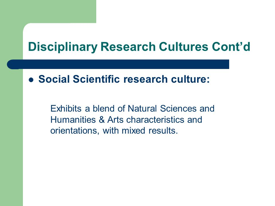 Disciplinary Research Cultures Cont'd Social Scientific research culture: Exhibits a blend of Natural Sciences and Humanities & Arts characteristics and orientations, with mixed results.