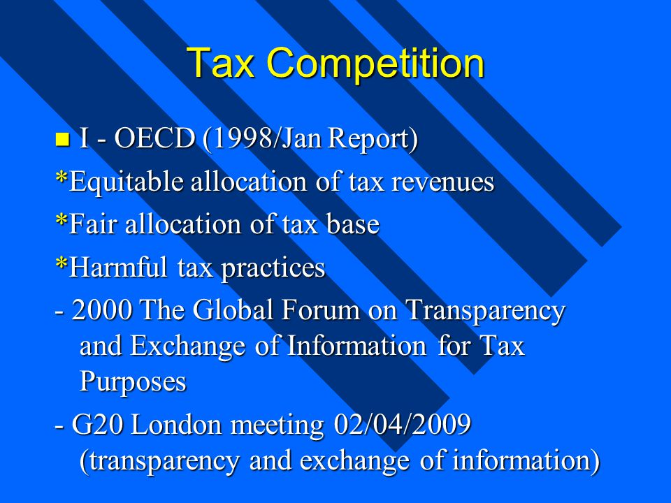 Tax Competition I - OECD (1998/Jan Report) I - OECD (1998/Jan Report) *Equitable allocation of tax revenues *Fair allocation of tax base *Harmful tax practices - 2000 The Global Forum on Transparency and Exchange of Information for Tax Purposes - G20 London meeting 02/04/2009 (transparency and exchange of information)