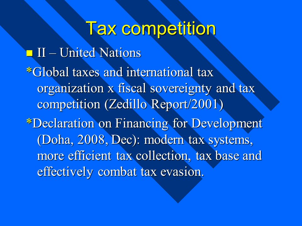 Tax competition II – United Nations II – United Nations *Global taxes and international tax organization x fiscal sovereignty and tax competition (Zedillo Report/2001) *Declaration on Financing for Development (Doha, 2008, Dec): modern tax systems, more efficient tax collection, tax base and effectively combat tax evasion.