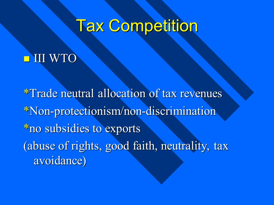 Tax Competition III WTO III WTO *Trade neutral allocation of tax revenues *Non-protectionism/non-discrimination *no subsidies to exports (abuse of rights, good faith, neutrality, tax avoidance)