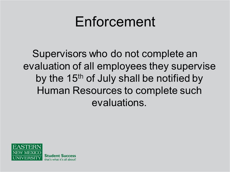 Enforcement Supervisors who do not complete an evaluation of all employees they supervise by the 15 th of July shall be notified by Human Resources to complete such evaluations.