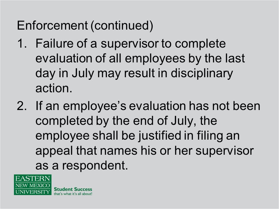 Enforcement (continued) 1.Failure of a supervisor to complete evaluation of all employees by the last day in July may result in disciplinary action.
