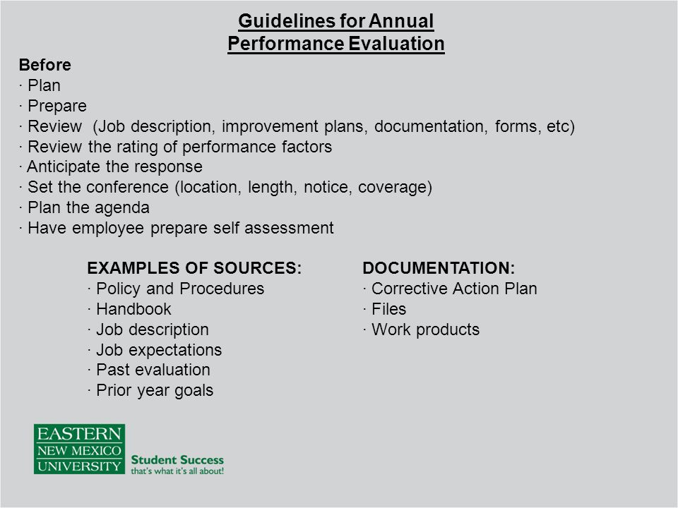 Guidelines for Annual Performance Evaluation Before · Plan · Prepare · Review (Job description, improvement plans, documentation, forms, etc) · Review the rating of performance factors · Anticipate the response · Set the conference (location, length, notice, coverage) · Plan the agenda · Have employee prepare self assessment DOCUMENTATION: · Corrective Action Plan · Files · Work products EXAMPLES OF SOURCES: · Policy and Procedures · Handbook · Job description · Job expectations · Past evaluation · Prior year goals