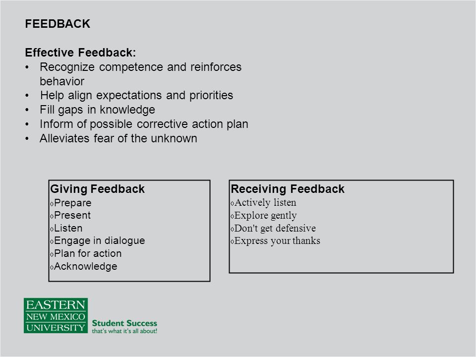 FEEDBACK Effective Feedback: Recognize competence and reinforces behavior Help align expectations and priorities Fill gaps in knowledge Inform of possible corrective action plan Alleviates fear of the unknown Giving Feedback  Prepare  Present  Listen  Engage in dialogue  Plan for action  Acknowledge Receiving Feedback  Actively listen  Explore gently  Don t get defensive  Express your thanks
