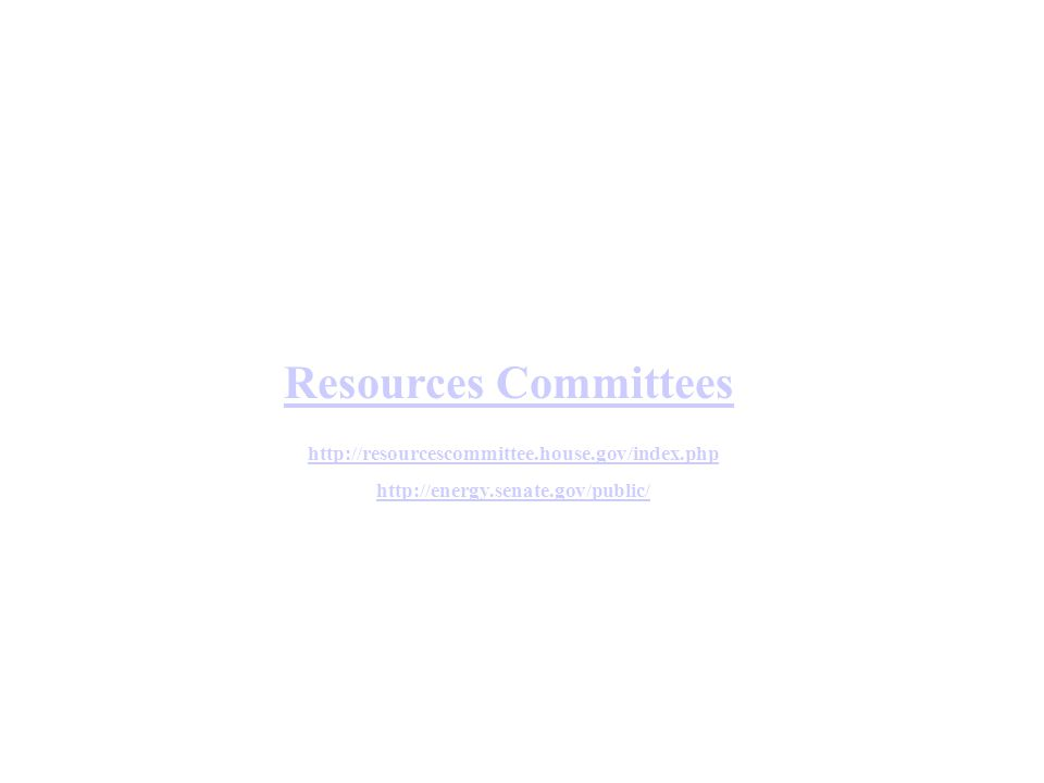Resources Committees http://resourcescommittee.house.gov/index.php http://energy.senate.gov/public/