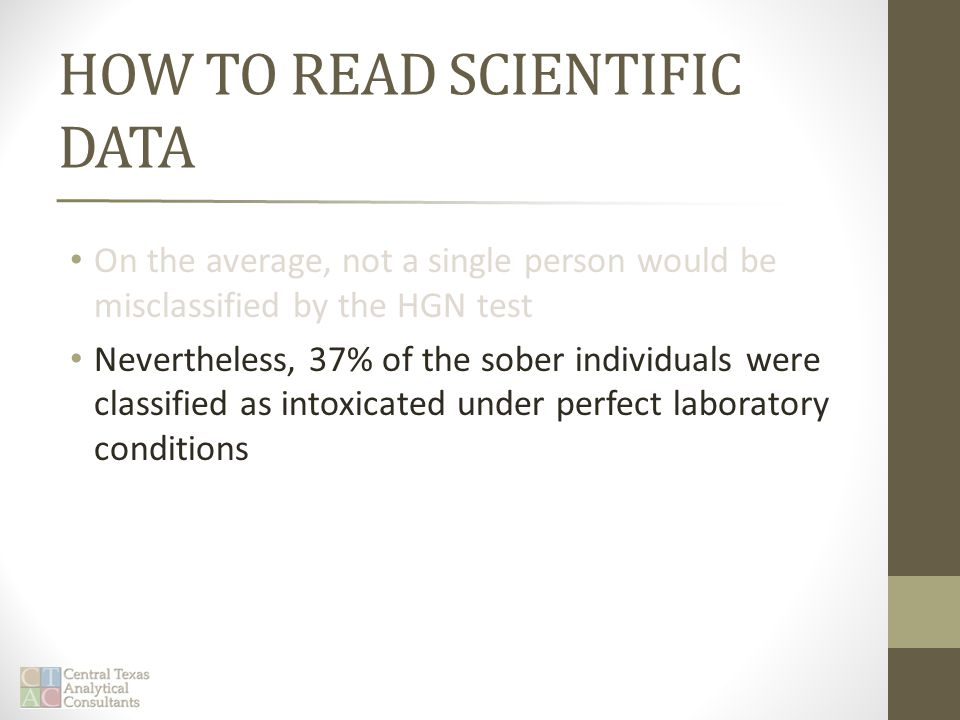 HOW TO READ SCIENTIFIC DATA On the average, not a single person would be misclassified by the HGN test Nevertheless, 37% of the sober individuals were classified as intoxicated under perfect laboratory conditions