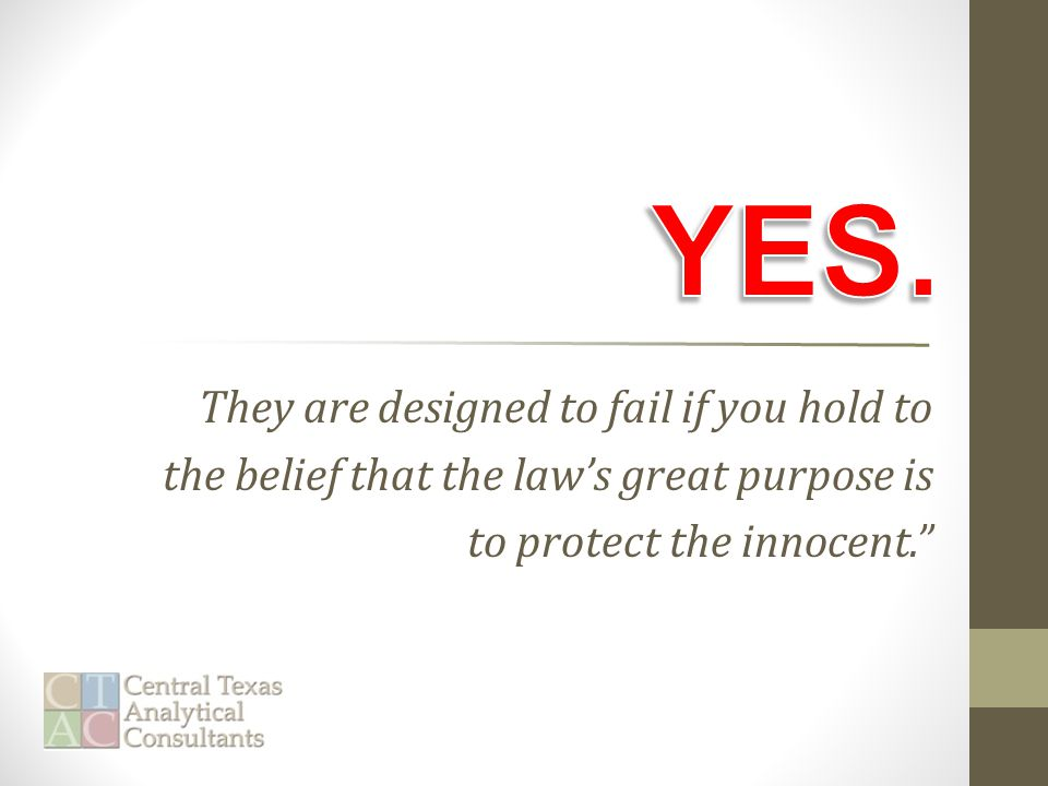 They are designed to fail if you hold to the belief that the law's great purpose is to protect the innocent.