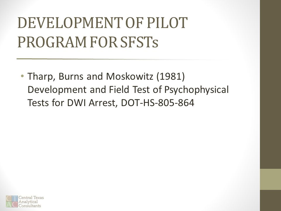 DEVELOPMENT OF PILOT PROGRAM FOR SFSTs Tharp, Burns and Moskowitz (1981) Development and Field Test of Psychophysical Tests for DWI Arrest, DOT-HS-805-864