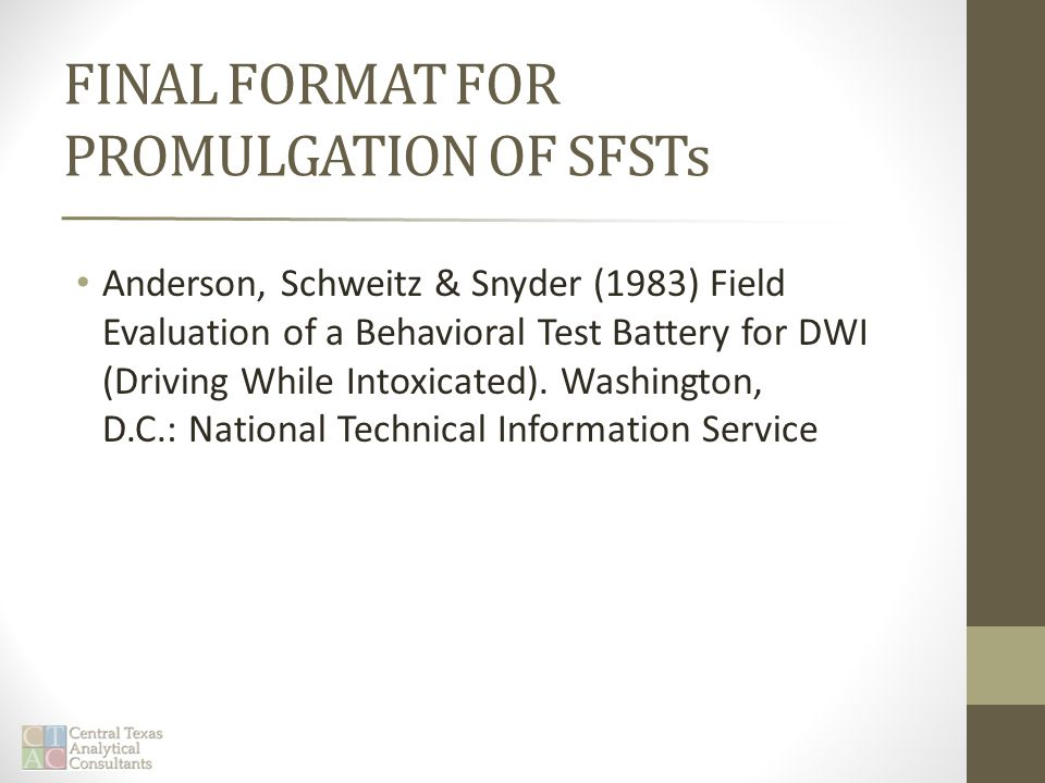 FINAL FORMAT FOR PROMULGATION OF SFSTs Anderson, Schweitz & Snyder (1983) Field Evaluation of a Behavioral Test Battery for DWI (Driving While Intoxicated).