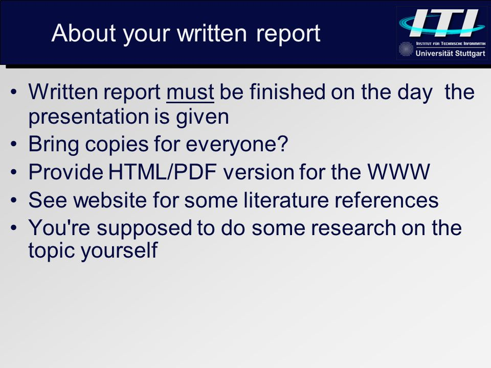About your written report Written report must be finished on the day the presentation is given Bring copies for everyone.