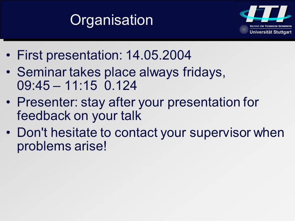 Organisation First presentation: 14.05.2004 Seminar takes place always fridays, 09:45 – 11:15 0.124 Presenter: stay after your presentation for feedback on your talk Don t hesitate to contact your supervisor when problems arise!