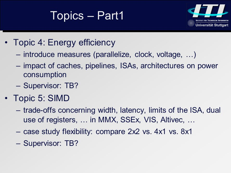 Topics – Part1 Topic 4: Energy efficiency –introduce measures (parallelize, clock, voltage, …) –impact of caches, pipelines, ISAs, architectures on power consumption –Supervisor: TB.