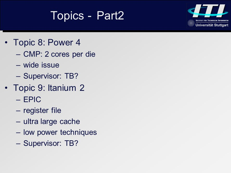 Topics - Part2 Topic 8: Power 4 –CMP: 2 cores per die –wide issue –Supervisor: TB.