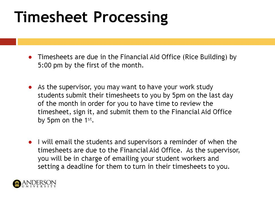 Timesheet Processing ●Timesheets are due in the Financial Aid Office (Rice Building) by 5:00 pm by the first of the month. ●As the supervisor, you may