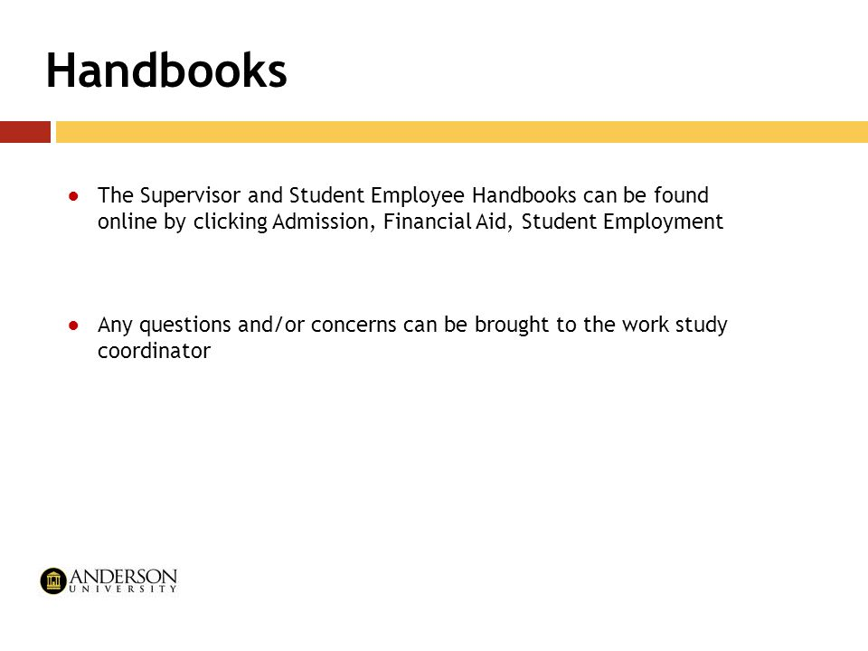 Handbooks ●The Supervisor and Student Employee Handbooks can be found online by clicking Admission, Financial Aid, Student Employment ●Any questions a